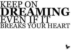 Keep on dreaming even if it breaks your heart.