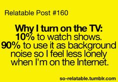 Relatable Post #160 Why I turn on the TV: 10% to watch shows. 90% to use it as background noise so I feel less lonely when I'm on the internet - Literally do this all the time