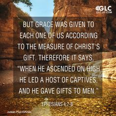 "Ephesians 4:7-8 But grace was given to each one of us according to the measure of Christ's gift. 8 Therefore it says,  ""When he ascended on high he led a host of captives,     and he gave gifts to men."""