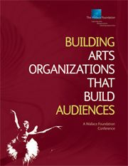 Building Arts Organizations That Build Audiences: A Wallace Foundation Conference