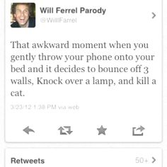 Will ferrel funny (that has totally happened to me)<<< minus the killing of the cat....