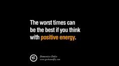 The worst times can be the best if you think with positive energy. – Domenico Dolce 20 Inspirational Quotes on Positive Thinking Power and Thoughts