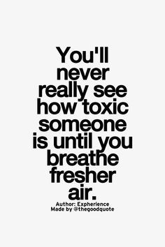 I hate referring to human beings as toxic.... But when you have people in your life who enjoy your pain for personal amusement... And then they are gone... The air is mch easier to breath around you