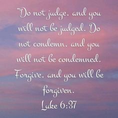 Luke 6:37 NIV Words to live by and I had forgotten.