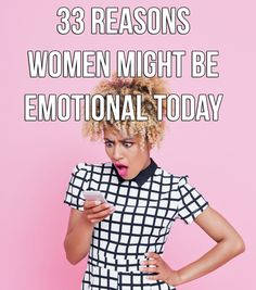 If You're Wondering Why Women Are So Emotional, Here's 33 Reasons