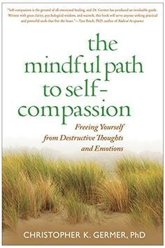 The Mindful Path to Self-Compassion: Freeing Yourself from Destructive Thoughts and Emotions by Christopher K. Germer