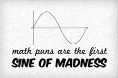 Math jokes are the fist sine of madness...