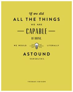 """""""If we did all the things we are capable of doing we would literally astound ourselves."""" -Thomas Edison"""