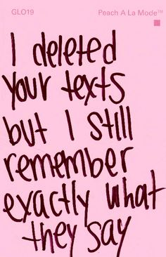 I deleted your texts but I still remember exactly what they say...
