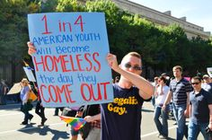 1 in 4 American youth become homeless when they come out. - http://www.wegiveadamn.org/issues/youth-homelessness/