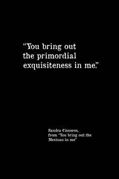 """You bring out the primordial exquisiteness in me"" -Sandra Cisneros"