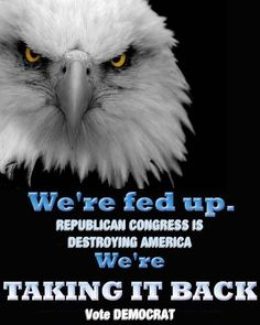 "The Republican Congress Is  Destroying America. They Refuse To Pass Anything That Will Help The People.  ""We're Going To Take ""OUR COUNTRY""   Back.  They Want To Take It BACKWARD  To The 1800's. We Want To Move  It FORWARD.  Give OUR PRESIDENT a Congress That Will Help  Him.  Vote Blue In November."