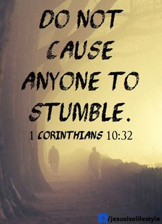 (1 Corinthians 10:32-33) Do not cause anyone to stumble, whether Jews, Greeks or the church of God— even as I try to please everyone in every way. For I am not seeking my own good but the good of many, so that they may be saved.