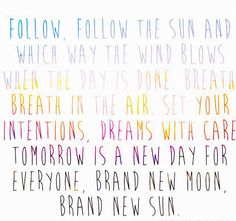 "Inspiring quote from ""Follow The Sun"", by Xavier Rudd: ""Follow, follow the sun, and which way the wind blows when this day is done. Breathe, breathe in the air. Set your intentions. Dream with care. Tomorrow is a new day for everyone, Brand new moon, brand new sun."""