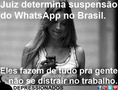 Juiz determina suspensão do WhatsApp no Brasil. Eles fazem de tudo pra gente não se distrair no trabalho.