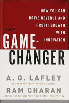The Game-Changer: How You Can Drive Revenue and Profit Growth with Innovation: A.G. Lafley, Ram Charan: 9780307381736: Amazon.com: Books