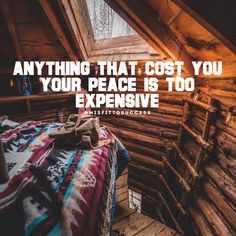 Anything that cost you your peace is too expensive.