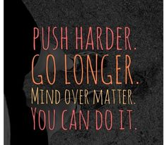 """Push Harder. Go Longer. Mind Over Matter. You Can Do It."" #Fitness #Inspiration #Quote"