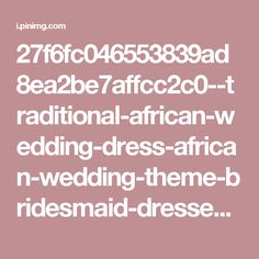 27f6fc046553839ad8ea2be7affcc2c0--traditional-african-wedding-dress-african-wedding-theme-bridesmaid-dresses.jpg (564×564)