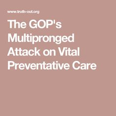 The GOP's Multipronged Attack on Vital Preventative Care