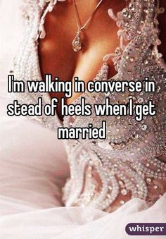 """I'm walking in converse instead of heels when I get married."""