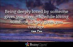 Being deeply loved by someone gives you strength, while loving someone deeply gives you courage. - Lao Tzu