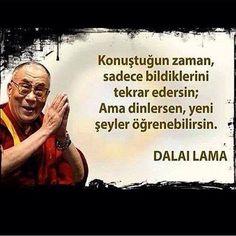 Konuştuğun zaman sadece bildiklerini tekrar edersin. Ama dinlersen yeni şeyler öğrenebilirsin... Dalai Lama.