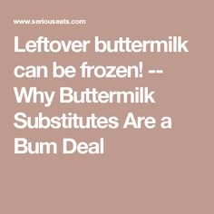 Leftover buttermilk can be frozen! -- Why Buttermilk Substitutes Are a Bum Deal