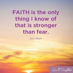 Faith Is The Only Thing I Know Of That Is Stronger Than Fear.  -Joyce Meyer