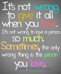 no es malo dar todo cuando se ama, no es malo amar a una persona tanto, a veces, lo único malo es la persona que amas...