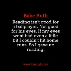 Reading isn't good for a ballplayer. Not good for his eyes. If my eyes went bad even a little bit I couldn't hit home runs. So I gave up reading. Babe Ruth Quotes, Hit Home, I Give Up, His Eyes, Reading, Word Reading, Reading Books, Libros