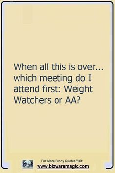 Top 14 Funny Quotes From BizwareMagic - When all this is over… which meeting do I attend first: Weight Watchers or AA? Click The Pin For - Funny Shit, Haha Funny, Funny Jokes, Hilarious, Funny Stuff, Funny Pranks, Quotes To Live By, Me Quotes, Cheer Quotes