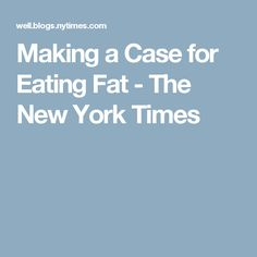 Making a Case for Eating Fat - The New York Times