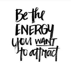 Be the energy you want to attract!!!