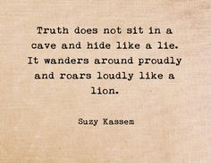 Truth does not sit in a cave and hide like a lie. Suzy Kassem