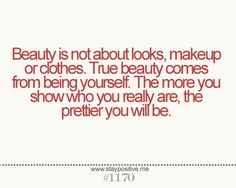 Beauty is not about looks, makeup or clothes. True beauty comes from being yourself. The more you show who you are, the prettier you will be.