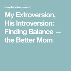 My Extroversion, His Introversion: Finding Balance — the Better Mom