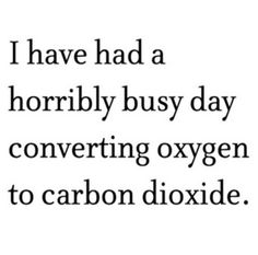 I have had a horribly busy day converting oxygen to carbon dioxide.