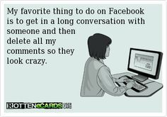 My favorite thing to do on Facebookis to get in a long conversation with someone and then delete all my comments so they look crazy.