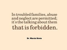 In troubled families, abuse & neglect are permitted; it's the talking about them that is forbidden. (Dr. Marcia Sirota)