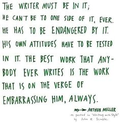 """The writer must be in it; he can't be to one side of it, ever. He has to be endangered by it. His own attitudes have to be tested in it. The best work that anybody ever writes is the work that is on the verge of embarrassing him, always."" --Arthur Miller"