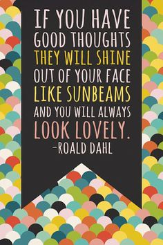 """If you have good thoughts they will shine out of your face like sunbeams and you will always look lovely"" -Roald Dahl"