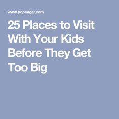 25 Places to Visit With Your Kids Before They Get Too Big