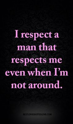 I respect a man that respects me even when I'm not around.