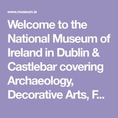 Welcome to the National Museum of Ireland in Dublin & Castlebar covering Archaeology, Decorative Arts, Folk & Country Life, & Natural History.FREE Exhibitions Irish Republican Brotherhood, Naval Flags, Irish Free State, Autograph Books, Hearth And Home, National Museum, Military History, Natural History, Exhibitions