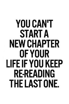 "Chances are nothing has changed since the last time you've ""read that chapter"" it's always gonna end the same. Move on"