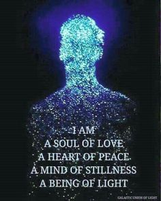 I am a soul of love. A heart of peace. A mind of stillness. A being of light