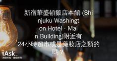 新宿華盛頓飯店本館 (Shinjuku Washington Hotel - Main Building)附近有24小時超市或是藥妝店之類的嗎? by iAsk.tw
