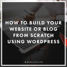 How To Build Your Website Or Blog From Scratch Using WordPress | MayaElious.com