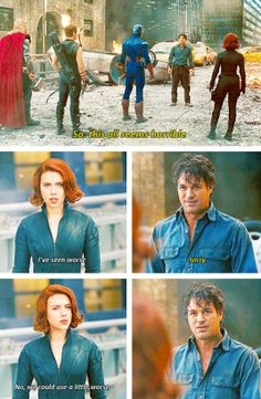 "Bruce: ""So, this all seems horrible."" Natasha: ""I've seen worse."" Bruce: ""Sorry."" Natasha: ""No, we could use a little worse."""